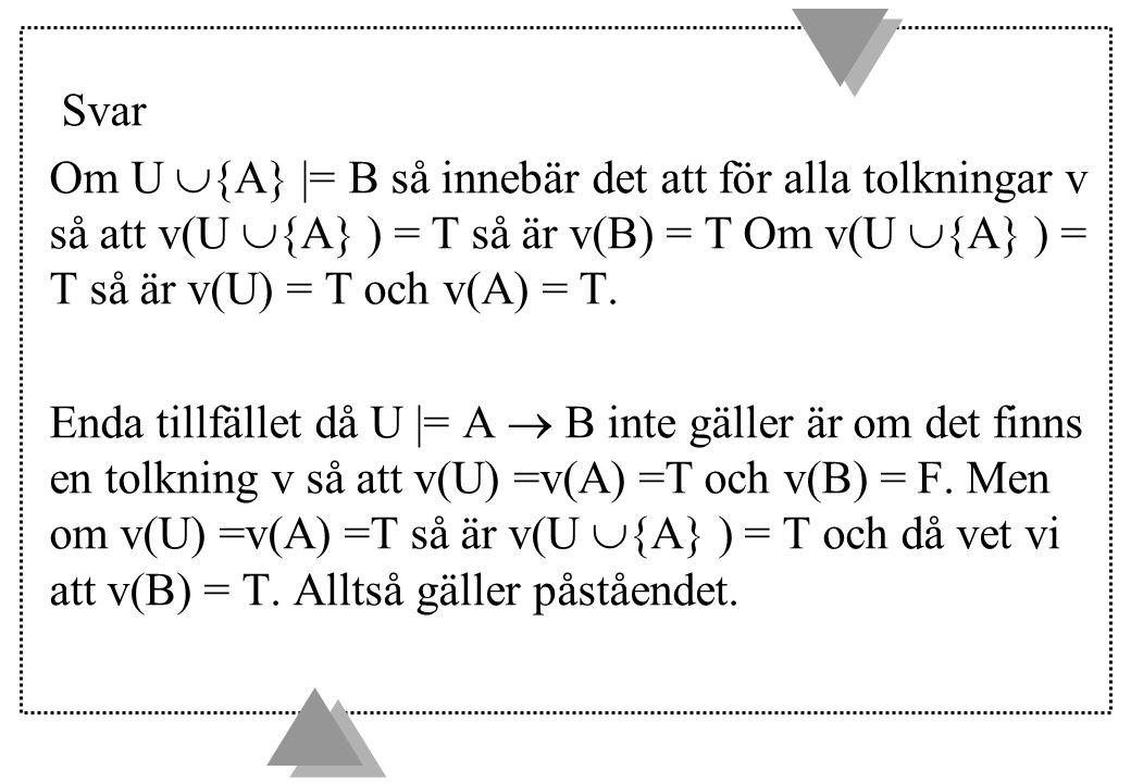 Svar Om U  {A} |= B så innebär det att för alla tolkningar v så att v(U  {A} ) = T så är v(B) = T Om v(U  {A} ) = T så är v(U) = T och v(A) = T. En