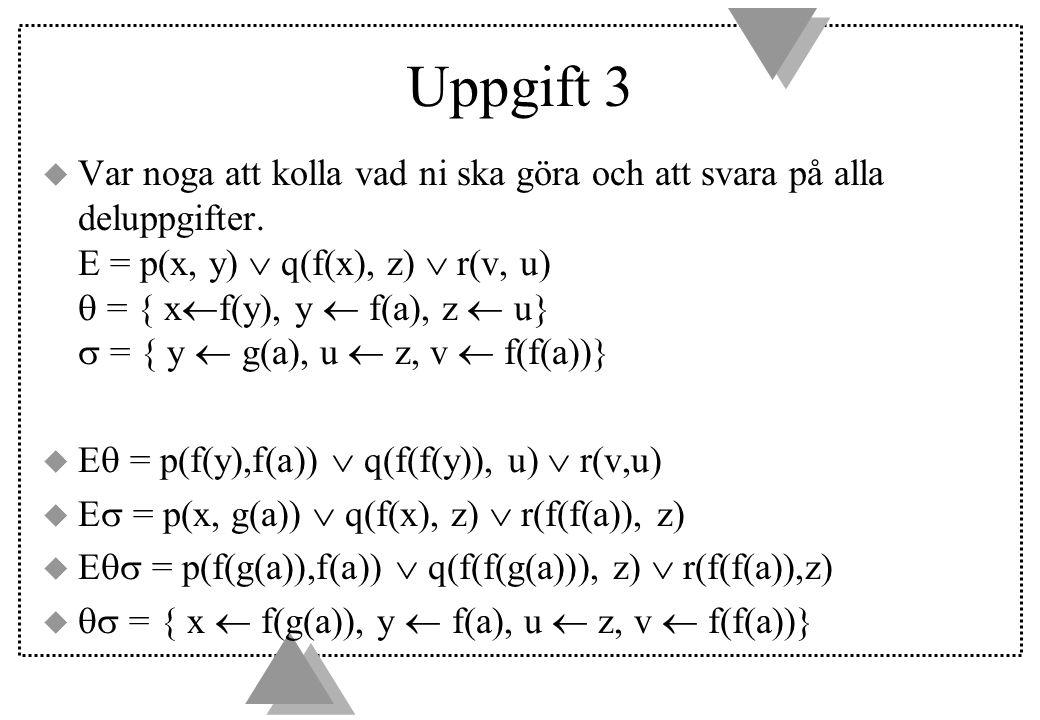 Uppgift 3 u Var noga att kolla vad ni ska göra och att svara på alla deluppgifter. E = p(x, y)  q(f(x), z)  r(v, u)  = { x  f(y), y  f(a), z  u}