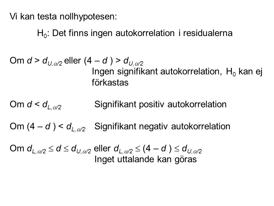 Vi kan testa nollhypotesen: H 0 : Det finns ingen autokorrelation i residualerna Om d > d U,  /2 eller (4 – d ) > d U,  /2 Ingen signifikant autokor