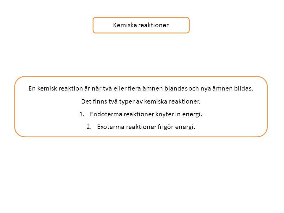 Kemiska reaktioner En kemisk reaktion är när två eller flera ämnen blandas och nya ämnen bildas. Det finns två typer av kemiska reaktioner. 1.Endoterm