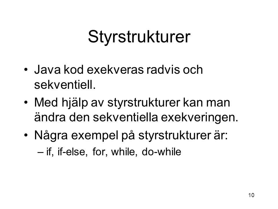 10 Styrstrukturer Java kod exekveras radvis och sekventiell. Med hjälp av styrstrukturer kan man ändra den sekventiella exekveringen. Några exempel på
