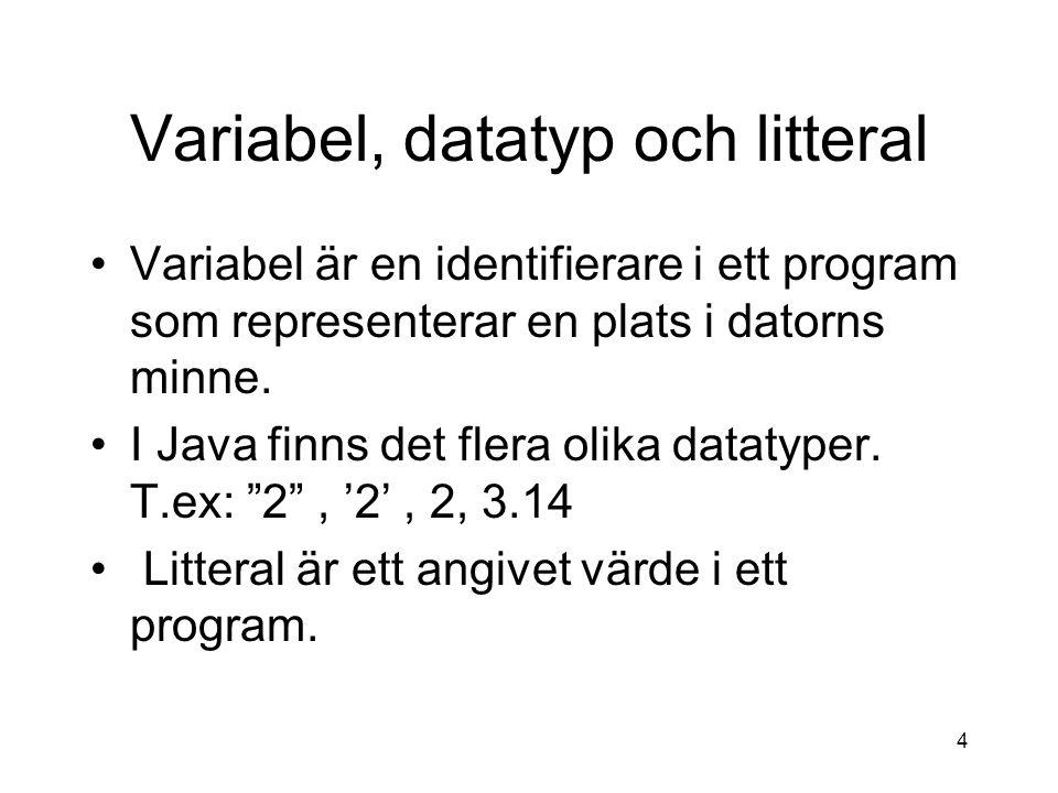 4 Variabel, datatyp och litteral Variabel är en identifierare i ett program som representerar en plats i datorns minne. I Java finns det flera olika d