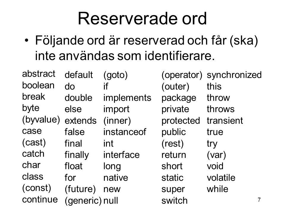 7 Reserverade ord Följande ord är reserverad och får (ska) inte användas som identifierare. abstract boolean break byte (byvalue) case (cast) catch ch