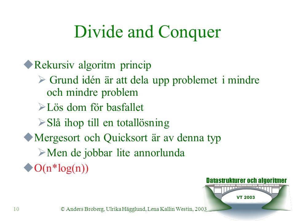 Datastrukturer och algoritmer VT 2003 © Anders Broberg, Ulrika Hägglund, Lena Kallin Westin, 200310 Divide and Conquer  Rekursiv algoritm princip  Grund idén är att dela upp problemet i mindre och mindre problem  Lös dom för basfallet  Slå ihop till en totallösning  Mergesort och Quicksort är av denna typ  Men de jobbar lite annorlunda  O(n*log(n))