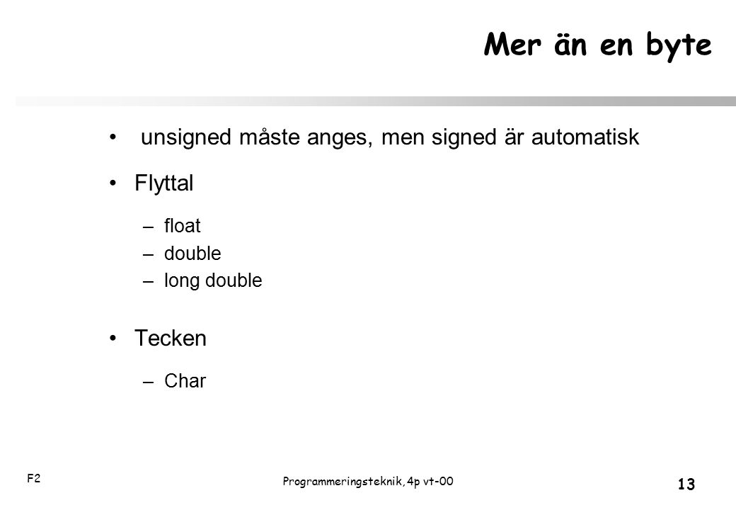 F2 13 Programmeringsteknik, 4p vt-00 Mer än en byte unsigned måste anges, men signed är automatisk Flyttal –float –double –long double Tecken –Char