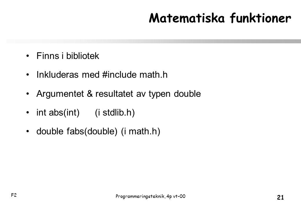 F2 21 Programmeringsteknik, 4p vt-00 Matematiska funktioner Finns i bibliotek Inkluderas med #include math.h Argumentet & resultatet av typen double i