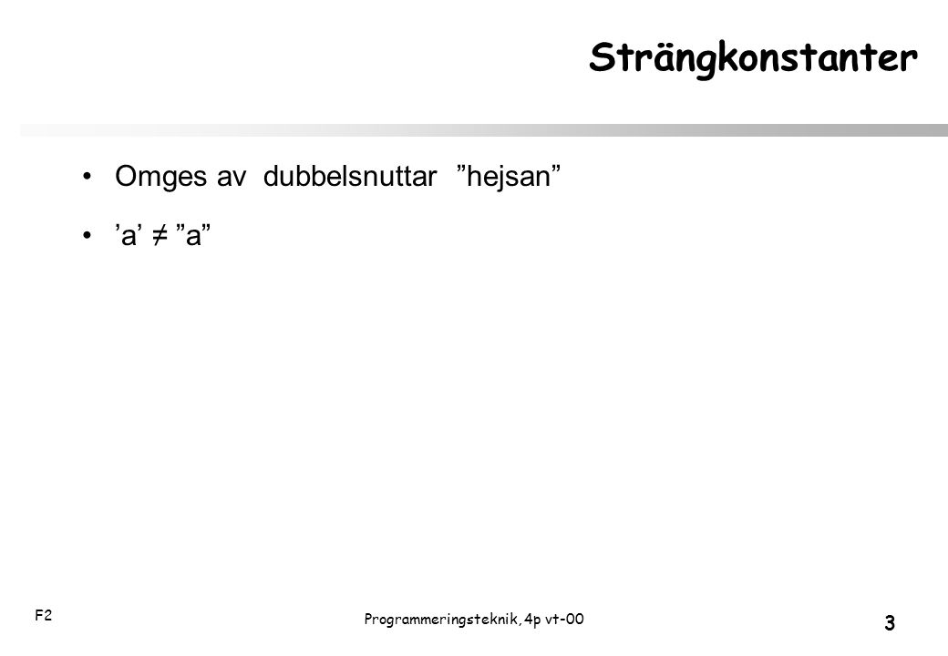 """F2 3 Programmeringsteknik, 4p vt-00 Strängkonstanter Omges av dubbelsnuttar """"hejsan"""" 'a' ≠ """"a"""""""