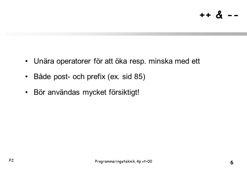 F2 6 Programmeringsteknik, 4p vt-00 ++ & -- Unära operatorer för att öka resp. minska med ett Både post- och prefix (ex. sid 85) Bör användas mycket f