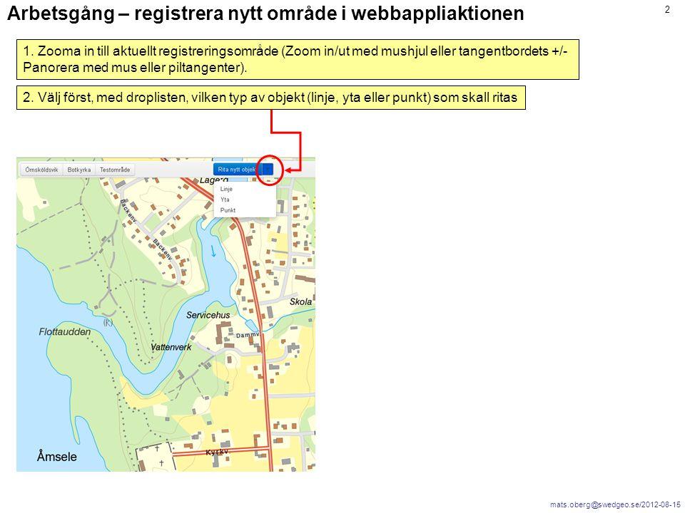 mats.oberg@swedgeo.se/2012-08-15 2 Arbetsgång – registrera nytt område i webbappliaktionen 1. Zooma in till aktuellt registreringsområde (Zoom in/ut m