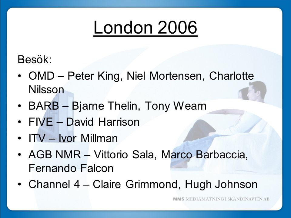 London 2006 Besök: OMD – Peter King, Niel Mortensen, Charlotte Nilsson BARB – Bjarne Thelin, Tony Wearn FIVE – David Harrison ITV – Ivor Millman AGB NMR – Vittorio Sala, Marco Barbaccia, Fernando Falcon Channel 4 – Claire Grimmond, Hugh Johnson