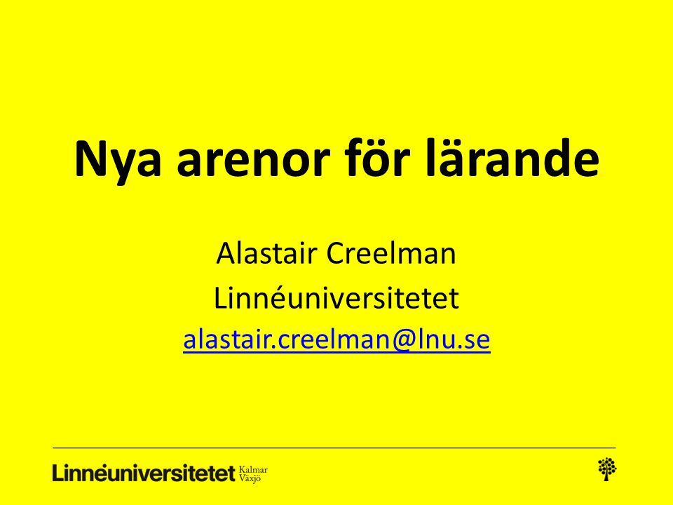 Nya arenor för lärande Alastair Creelman Linnéuniversitetet alastair.creelman@lnu.se