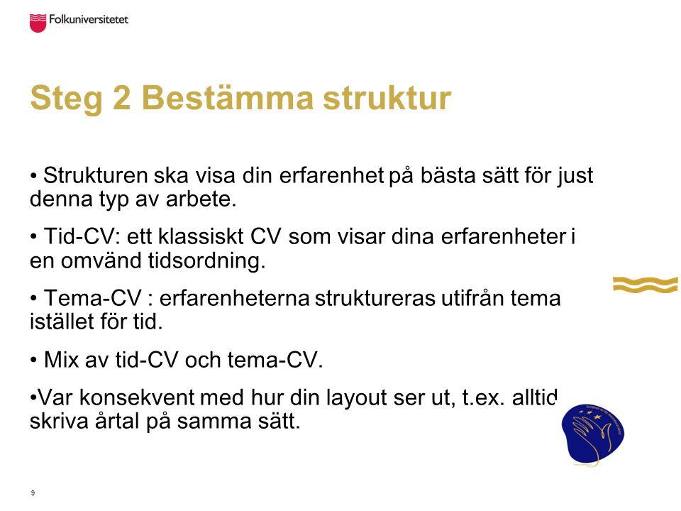 9 Steg 2 Bestämma struktur Strukturen ska visa din erfarenhet på bästa sätt för just denna typ av arbete. Tid-CV: ett klassiskt CV som visar dina erfa