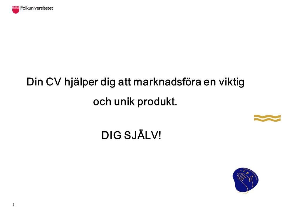 3 Din CV hjälper dig att marknadsföra en viktig och unik produkt. DIG SJÄLV!