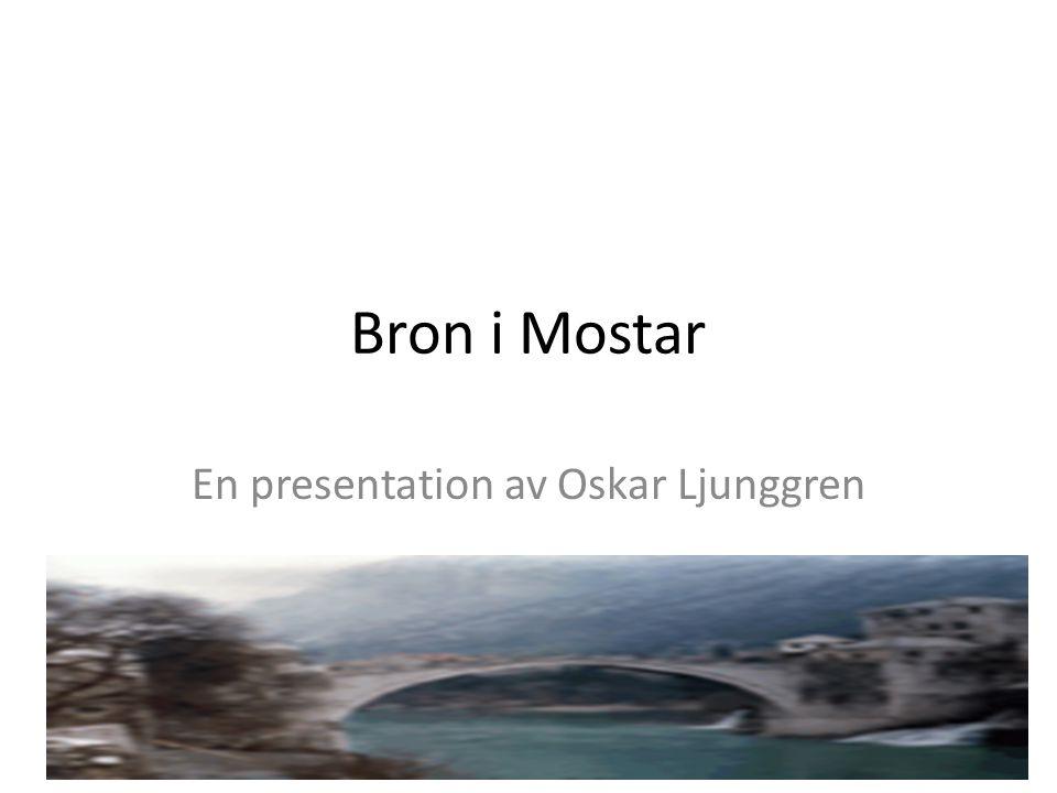Bron i Mostar En presentation av Oskar Ljunggren