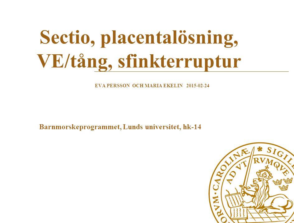 EVA PERSSON OCH MARIA EKELIN 2015-02-24 Sectio, placentalösning, VE/tång, sfinkterruptur Barnmorskeprogrammet, Lunds universitet, hk-14