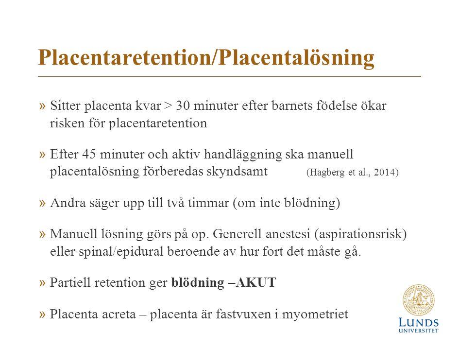 Placentaretention/Placentalösning »Sitter placenta kvar > 30 minuter efter barnets födelse ökar risken för placentaretention »Efter 45 minuter och akt