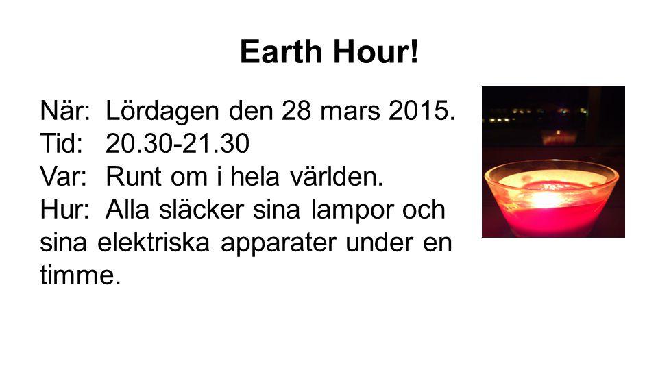 Earth Hour.När:Lördagen den 28 mars 2015. Tid:20.30-21.30 Var:Runt om i hela världen.