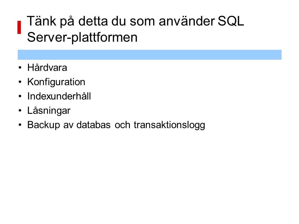 Tänk på detta du som använder SQL Server-plattformen Hårdvara Konfiguration Indexunderhåll Låsningar Backup av databas och transaktionslogg