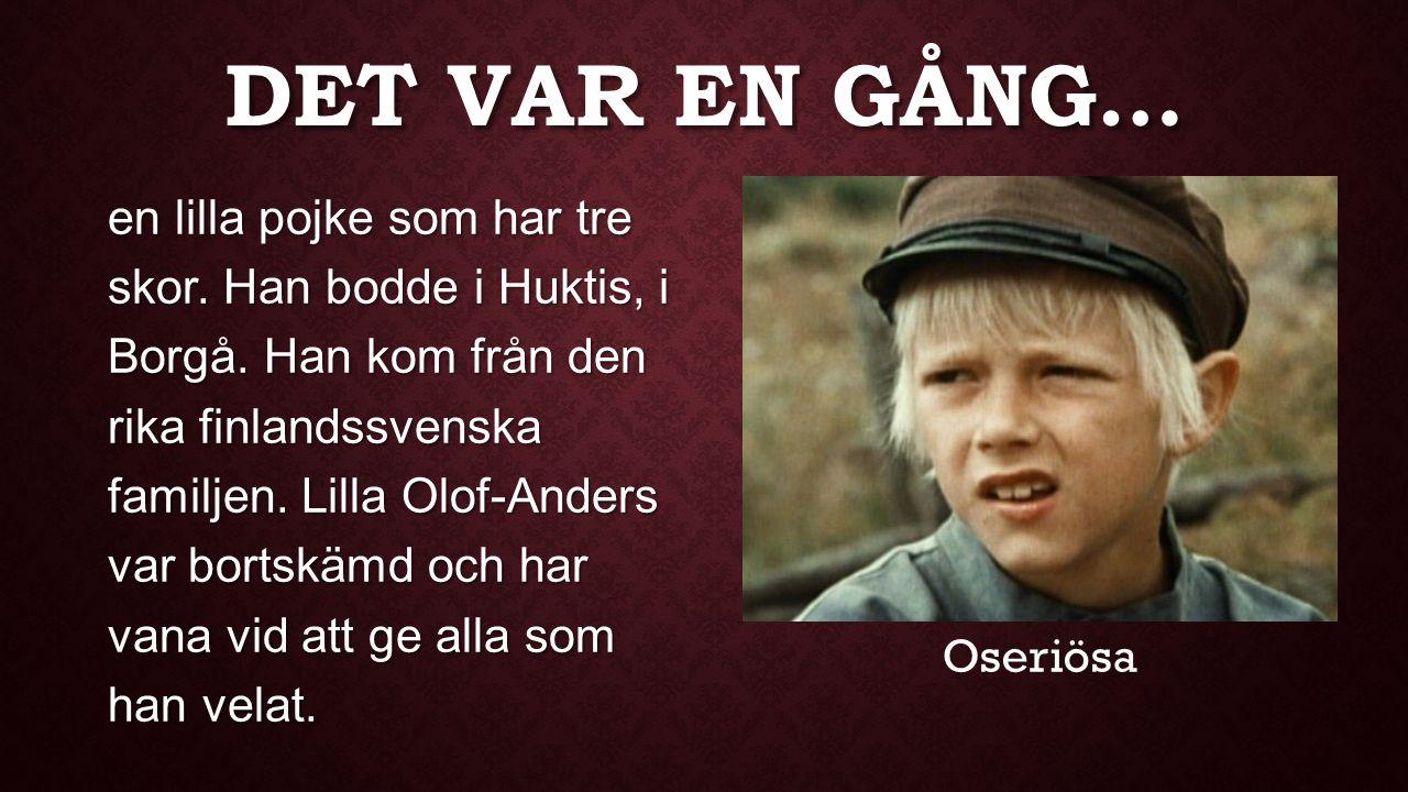DET VAR EN GÅNG… en lilla pojke som har tre skor. Han bodde i Huktis, i Borgå. Han kom från den rika finlandssvenska familjen. Lilla Olof-Anders var b