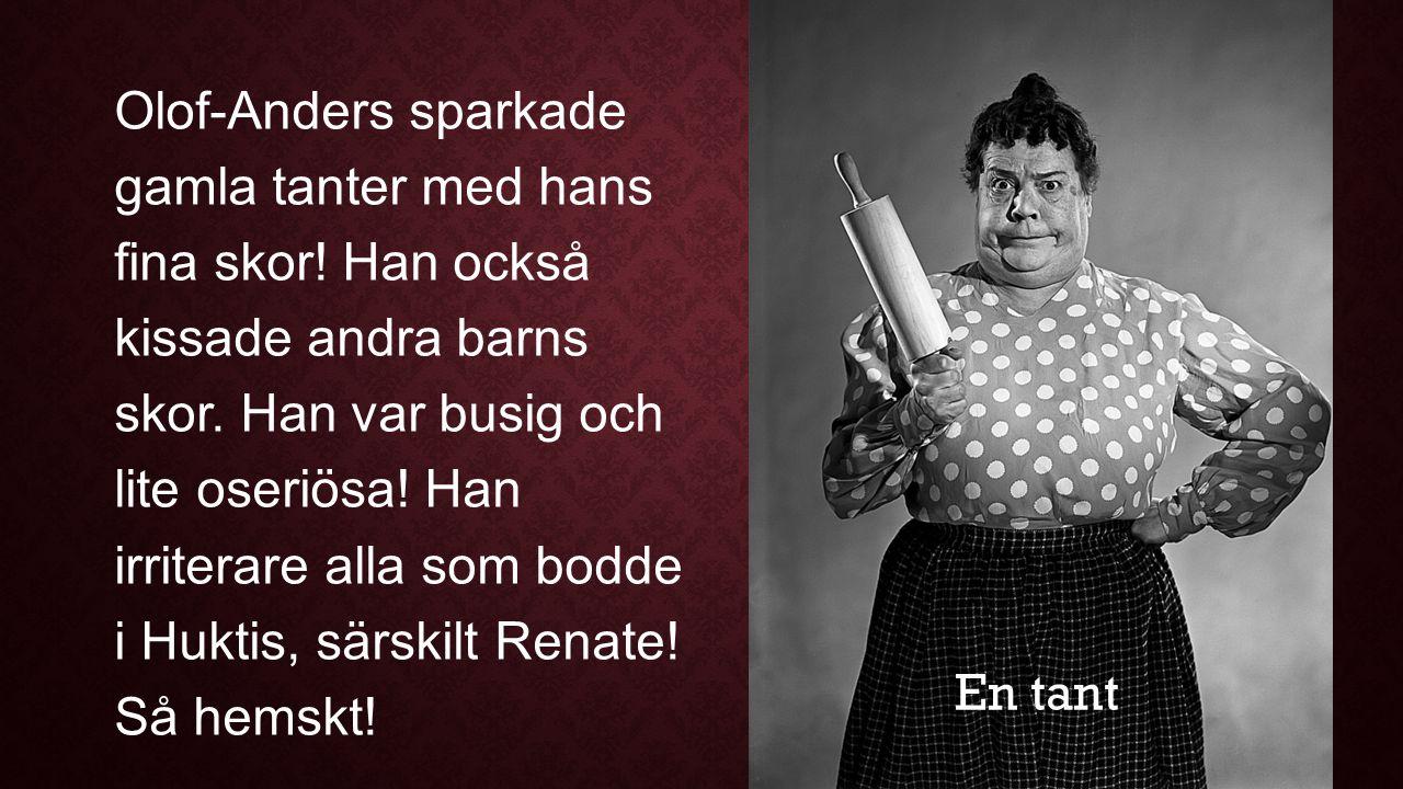 Olof-Anders sparkade gamla tanter med hans fina skor! Han också kissade andra barns skor. Han var busig och lite oseriösa! Han irriterare alla som bod