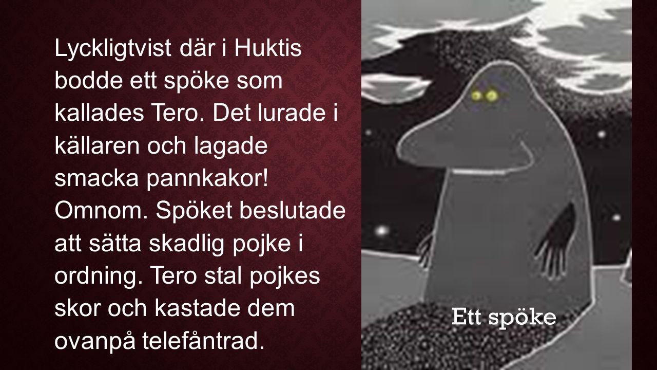 Lyckligtvist där i Huktis bodde ett spöke som kallades Tero. Det lurade i källaren och lagade smacka pannkakor! Omnom. Spöket beslutade att sätta skad