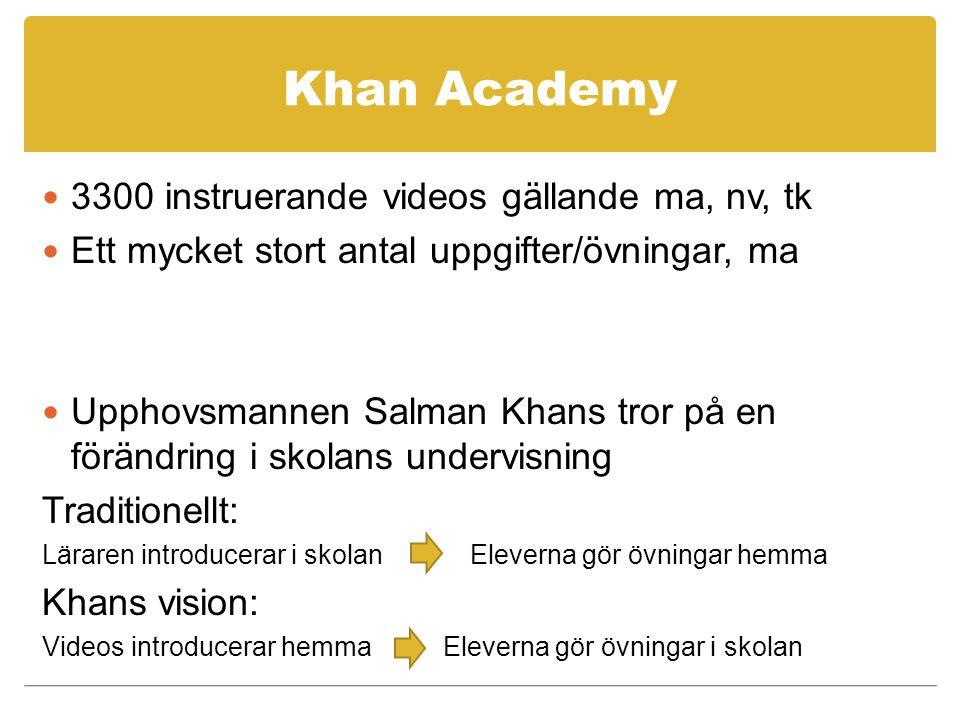Khan Academy 3300 instruerande videos gällande ma, nv, tk Ett mycket stort antal uppgifter/övningar, ma Upphovsmannen Salman Khans tror på en förändring i skolans undervisning Traditionellt: Läraren introducerar i skolan Eleverna gör övningar hemma Khans vision: Videos introducerar hemma Eleverna gör övningar i skolan