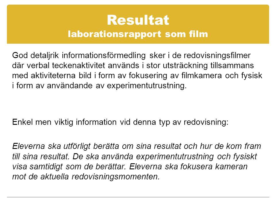 Resultat laborationsrapport som film God detaljrik informationsförmedling sker i de redovisningsfilmer där verbal teckenaktivitet används i stor utsträckning tillsammans med aktiviteterna bild i form av fokusering av filmkamera och fysisk i form av användande av experimentutrustning.