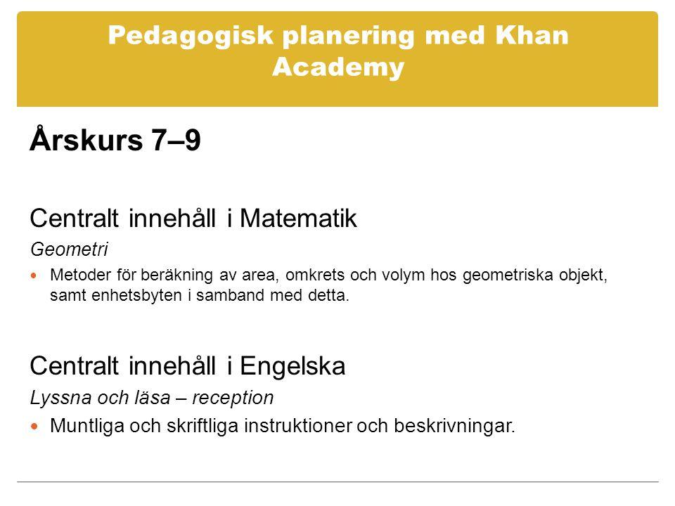Pedagogisk planering med Khan Academy Årskurs 7–9 Centralt innehåll i Matematik Geometri Metoder för beräkning av area, omkrets och volym hos geometriska objekt, samt enhetsbyten i samband med detta.