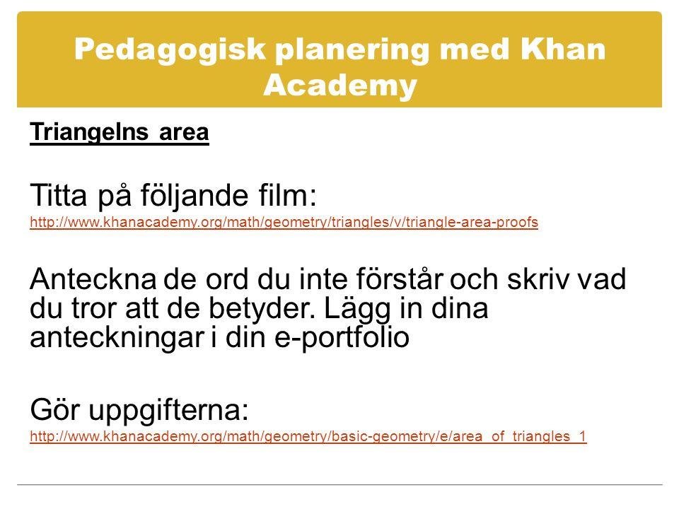 Pedagogisk planering med Khan Academy Triangelns area Titta på följande film: http://www.khanacademy.org/math/geometry/triangles/v/triangle-area-proofs Anteckna de ord du inte förstår och skriv vad du tror att de betyder.