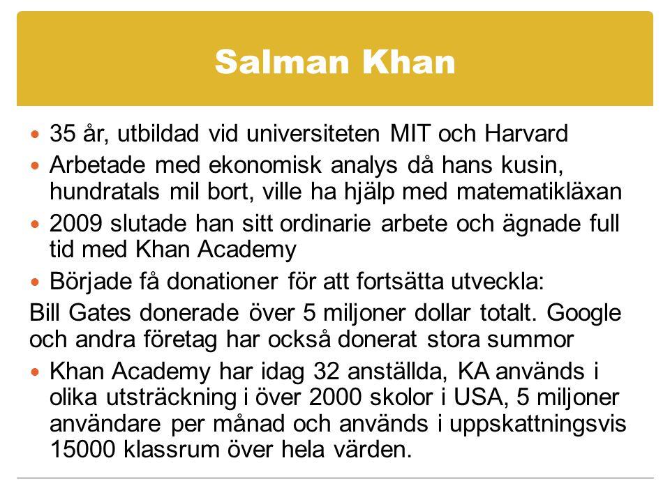 Salman Khan 35 år, utbildad vid universiteten MIT och Harvard Arbetade med ekonomisk analys då hans kusin, hundratals mil bort, ville ha hjälp med matematikläxan 2009 slutade han sitt ordinarie arbete och ägnade full tid med Khan Academy Började få donationer för att fortsätta utveckla: Bill Gates donerade över 5 miljoner dollar totalt.