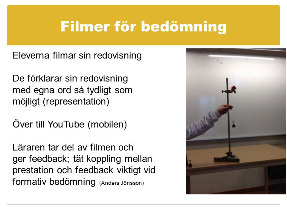 Filmer för bedömning Eleverna filmar sin redovisning De förklarar sin redovisning med egna ord så tydligt som möjligt (representation) Över till YouTube (mobilen) Läraren tar del av filmen och ger feedback; tät koppling mellan prestation och feedback viktigt vid formativ bedömning (Anders Jönsson)