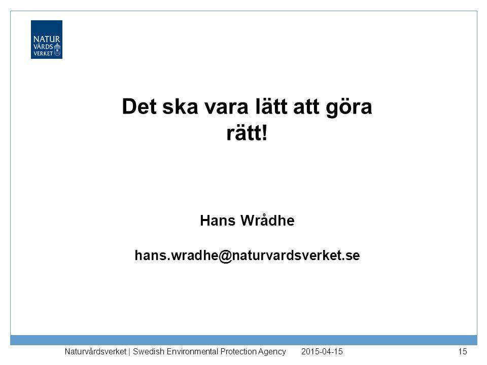 2015-04-15 Naturvårdsverket | Swedish Environmental Protection Agency 15 Det ska vara lätt att göra rätt! Hans Wrådhe hans.wradhe@naturvardsverket.se