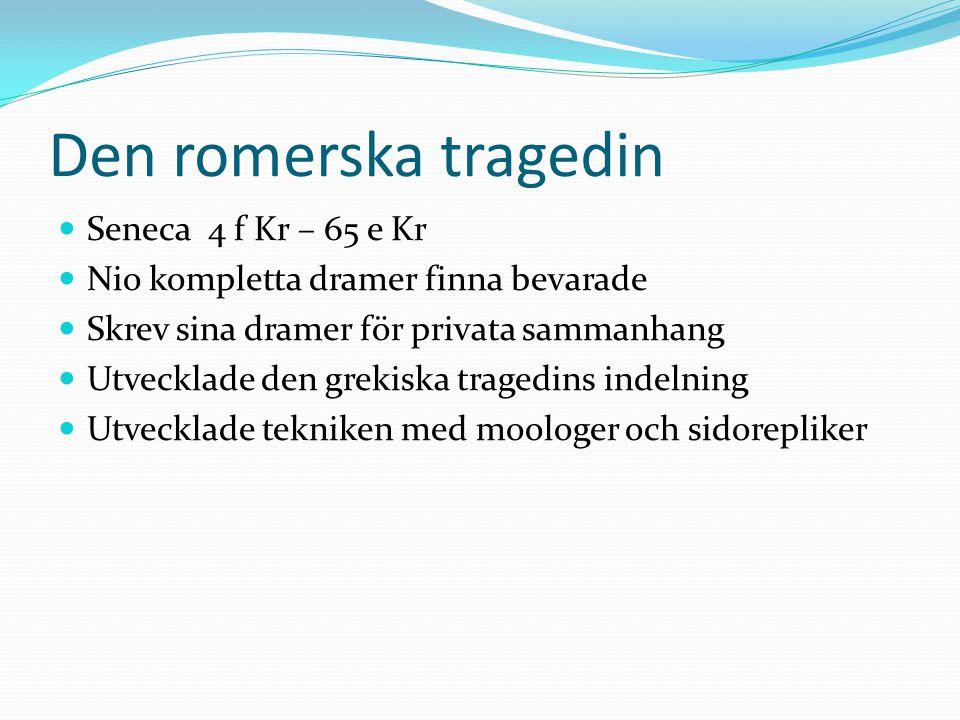 Den romerska tragedin Seneca 4 f Kr – 65 e Kr Nio kompletta dramer finna bevarade Skrev sina dramer för privata sammanhang Utvecklade den grekiska tra