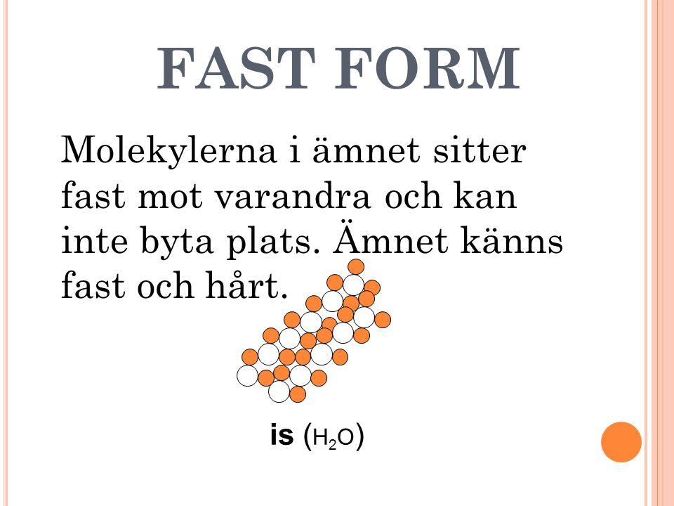 FAST FORM Molekylerna i ämnet sitter fast mot varandra och kan inte byta plats. Ämnet känns fast och hårt. is ( H 2 O )