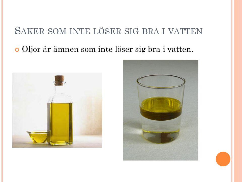 S AKER SOM INTE LÖSER SIG BRA I VATTEN Oljor är ämnen som inte löser sig bra i vatten.