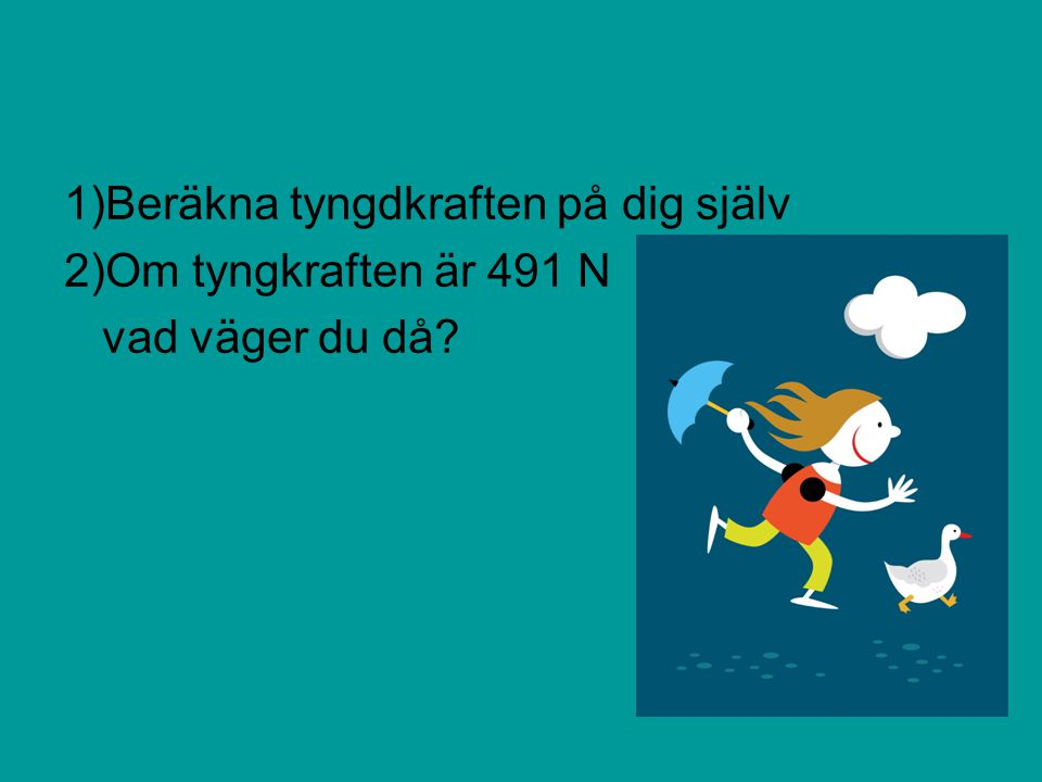 1)Beräkna tyngdkraften på dig själv 2)Om tyngkraften är 491 N vad väger du då?