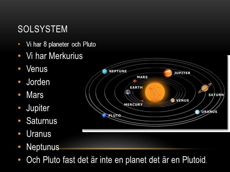 SOLSYSTEM Vi har 8 planeter och Pluto Vi har Merkurius Venus Jorden Mars Jupiter Saturnus Uranus Neptunus Och Pluto fast det är inte en planet det är