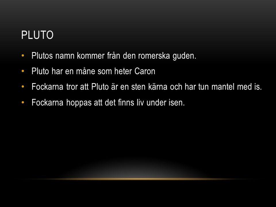 PLUTO Plutos namn kommer från den romerska guden. Pluto har en måne som heter Caron Fockarna tror att Pluto är en sten kärna och har tun mantel med is