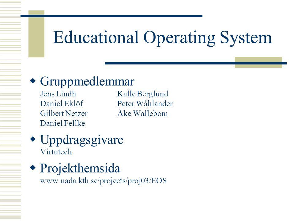 Educational Operating System  Gruppmedlemmar Jens LindhKalle Berglund Daniel EklöfPeter Wåhlander Gilbert NetzerÅke Wallebom Daniel Fellke  Uppdragsgivare Virtutech  Projekthemsida www.nada.kth.se/projects/proj03/EOS