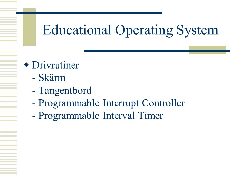 Educational Operating System  Drivrutiner - Skärm - Tangentbord - Programmable Interrupt Controller - Programmable Interval Timer