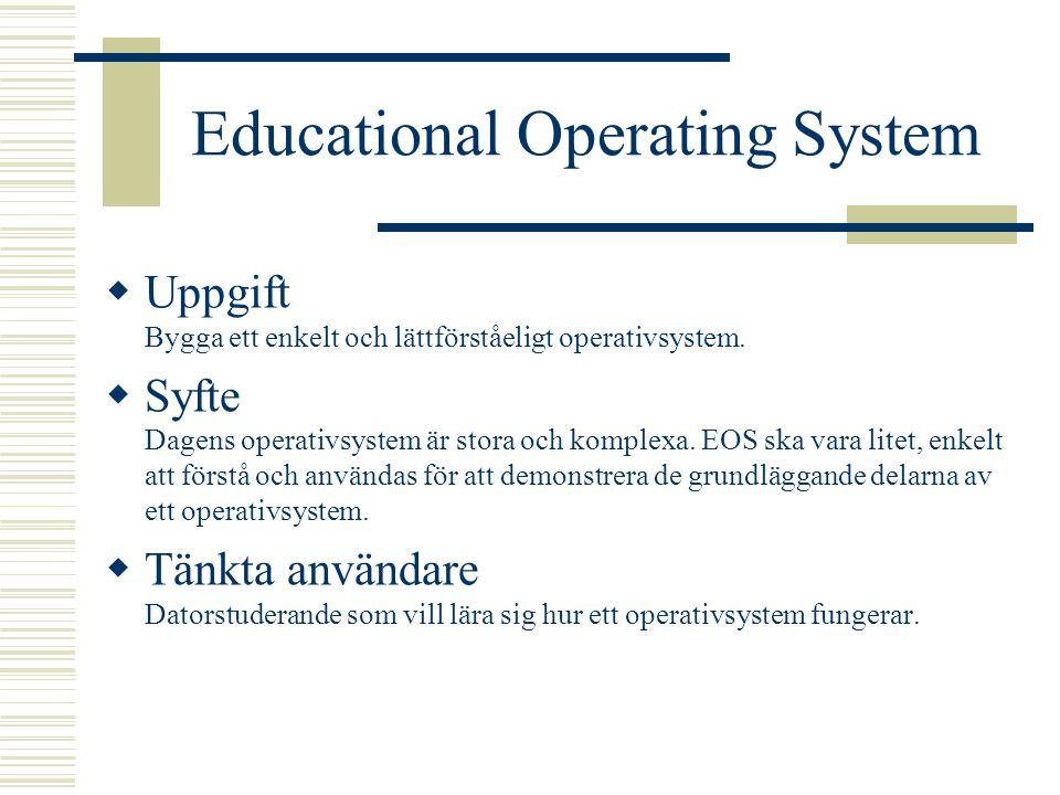 Educational Operating System  Uppgift Bygga ett enkelt och lättförståeligt operativsystem.  Syfte Dagens operativsystem är stora och komplexa. EOS s