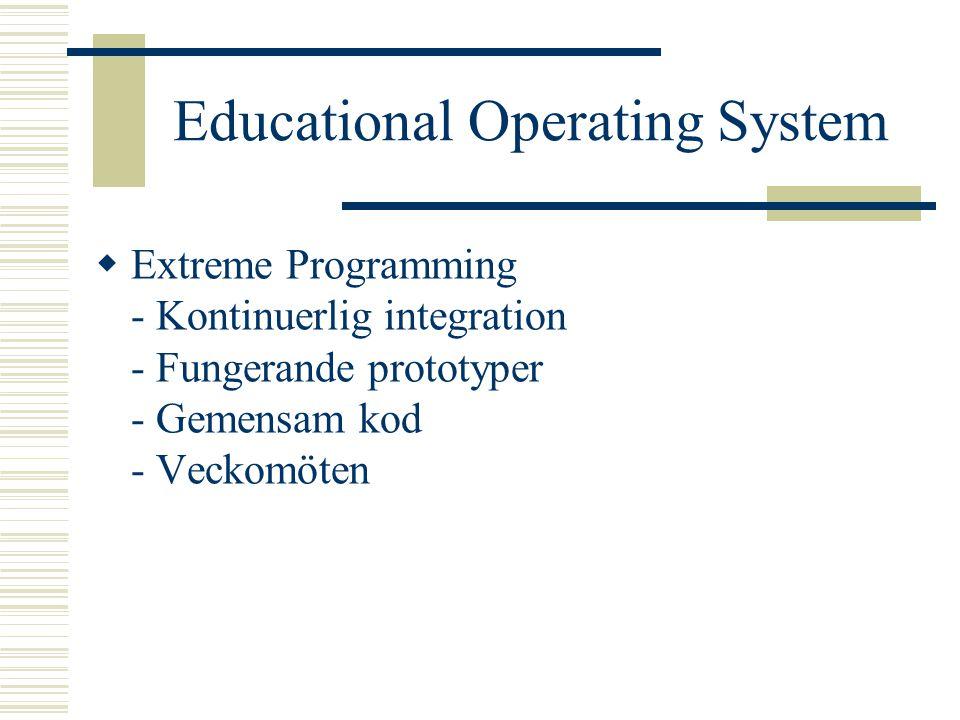 Educational Operating System  Extreme Programming - Kontinuerlig integration - Fungerande prototyper - Gemensam kod - Veckomöten