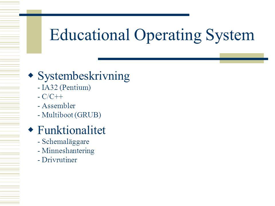 Educational Operating System  Systembeskrivning - IA32 (Pentium) - C/C++ - Assembler - Multiboot (GRUB)  Funktionalitet - Schemaläggare - Minneshantering - Drivrutiner