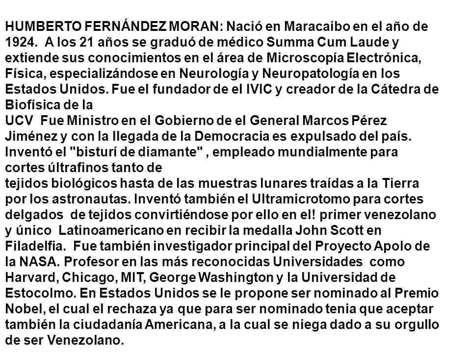 HUMBERTO FERNÁNDEZ MORAN: Nació en Maracaibo en el año de 1924. A los 21 años se graduó de médico Summa Cum Laude y extiende sus conocimientos en el á