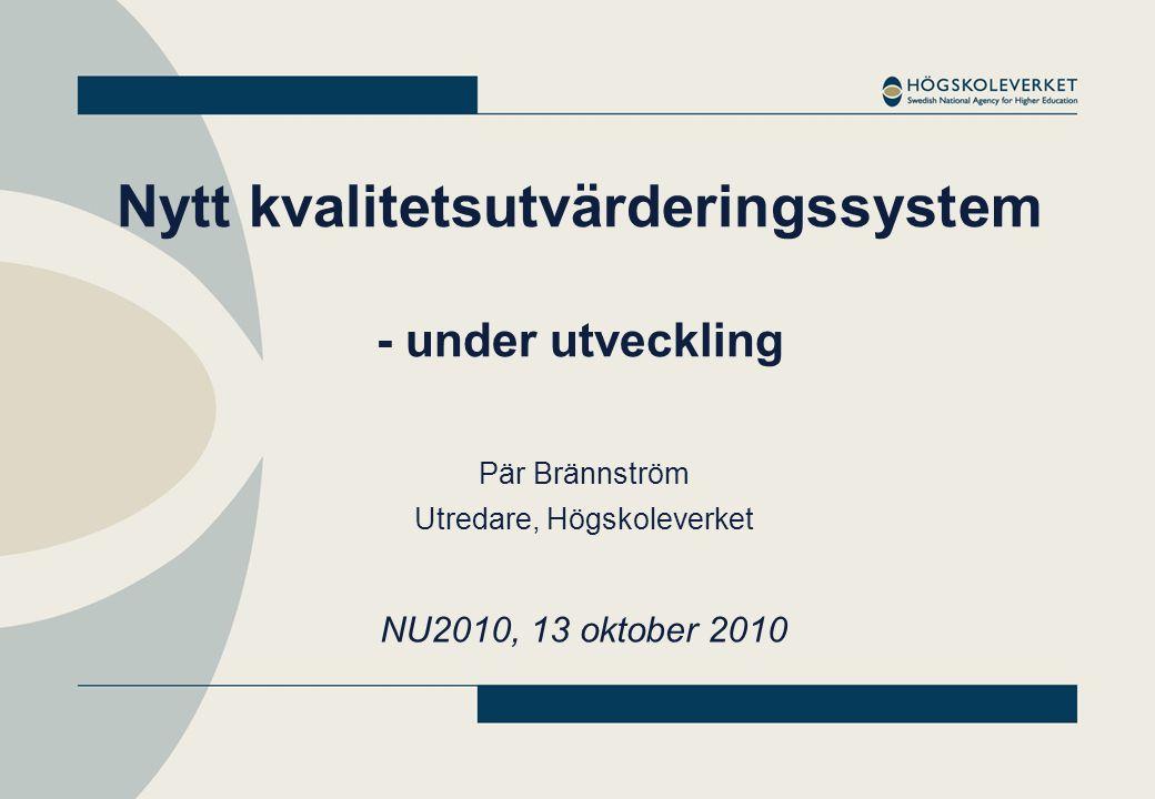 Nytt kvalitetsutvärderingssystem - under utveckling Pär Brännström Utredare, Högskoleverket NU2010, 13 oktober 2010