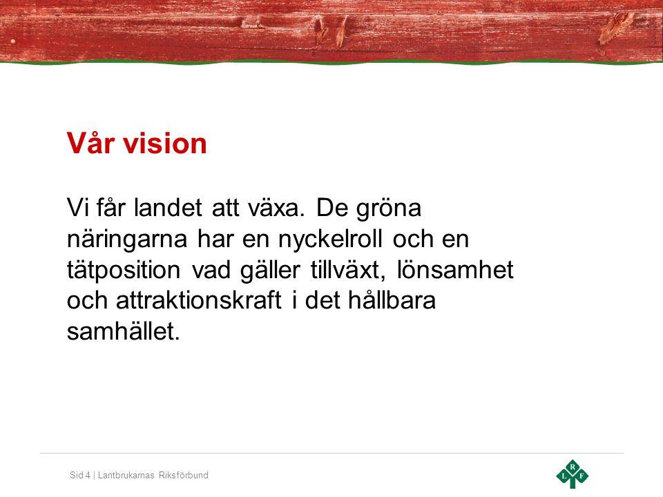 Sid 4 | Lantbrukarnas Riksförbund Vår vision Vi får landet att växa. De gröna näringarna har en nyckelroll och en tätposition vad gäller tillväxt, lön