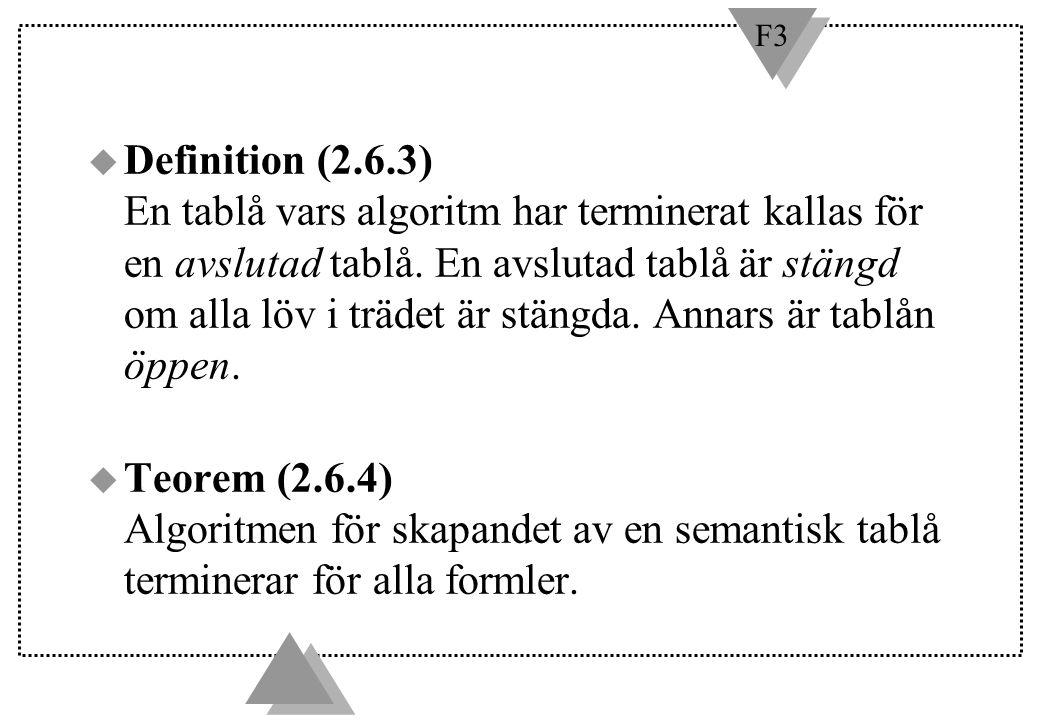 F3 u Definition (2.6.3) En tablå vars algoritm har terminerat kallas för en avslutad tablå. En avslutad tablå är stängd om alla löv i trädet är stängd