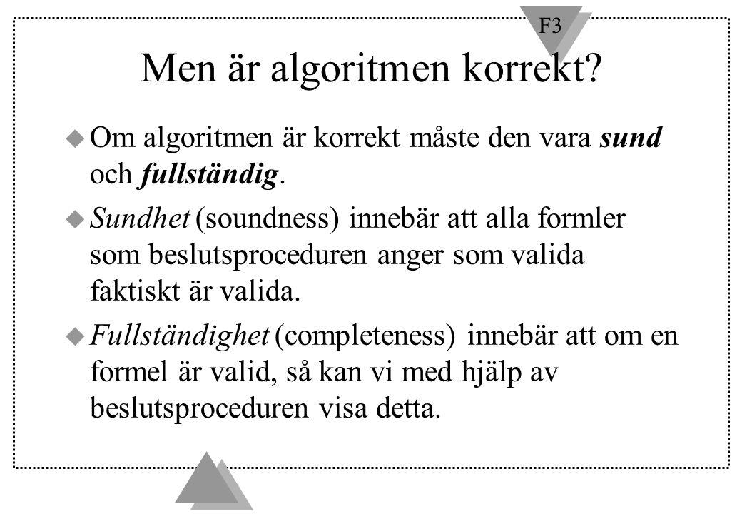 F3 Men är algoritmen korrekt? u Om algoritmen är korrekt måste den vara sund och fullständig. u Sundhet (soundness) innebär att alla formler som beslu