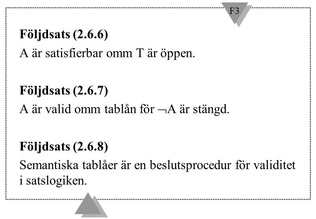 F3 Följdsats (2.6.6) A är satisfierbar omm T är öppen. Följdsats (2.6.7) A är valid omm tablån för  A är stängd. Följdsats (2.6.8) Semantiska tablåer