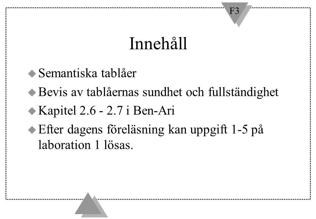 F3 Innehåll u Semantiska tablåer u Bevis av tablåernas sundhet och fullständighet u Kapitel 2.6 - 2.7 i Ben-Ari u Efter dagens föreläsning kan uppgift